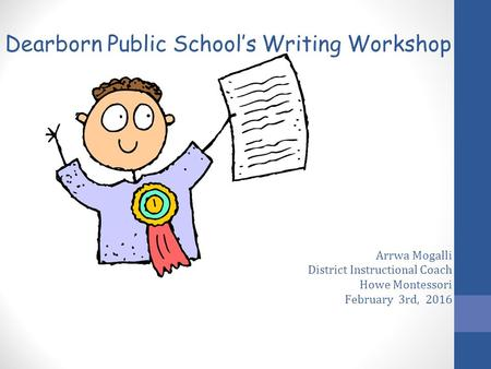 Arrwa Mogalli District Instructional Coach Howe Montessori February 3rd, 2016 Dearborn Public School's Writing Workshop.
