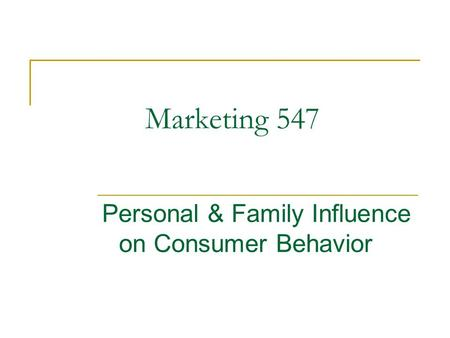 Marketing 547 Personal & Family Influence on Consumer Behavior.