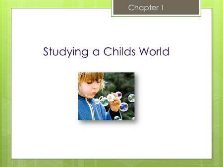 Studying a Childs World Chapter 1 The Study of Child Development  Scientific Study of Processes of Change and Stability in Human Children  Quantitative.