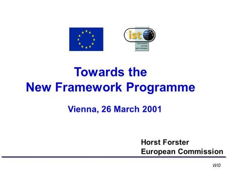 Towards the New Framework Programme Vienna, 26 March 2001 Horst Forster European Commission WI0.
