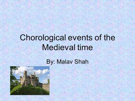 Chorological events of the Medieval time By: Malav Shah.