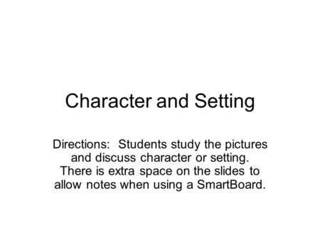 Character and Setting Directions: Students study the pictures and discuss character or setting. There is extra space on the slides to allow notes when.