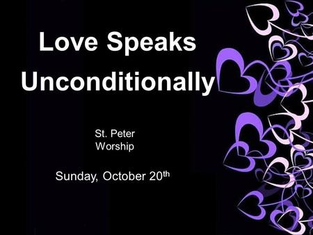 Love Speaks Unconditionally St. Peter Worship Sunday, October 20 th.
