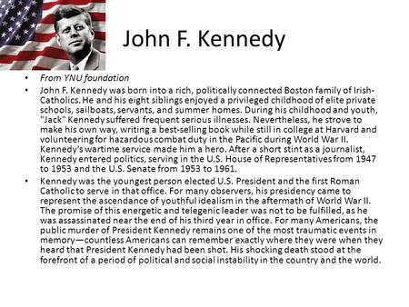 John F. Kennedy From YNU foundation John F. Kennedy was born into a rich, politically connected Boston family of Irish- Catholics. He and his eight siblings.