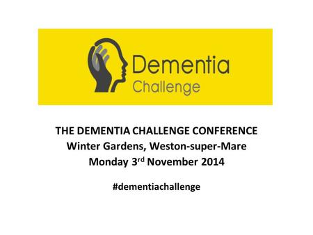 THE DEMENTIA CHALLENGE CONFERENCE Winter Gardens, Weston-super-Mare Monday 3 rd November 2014 #dementiachallenge.