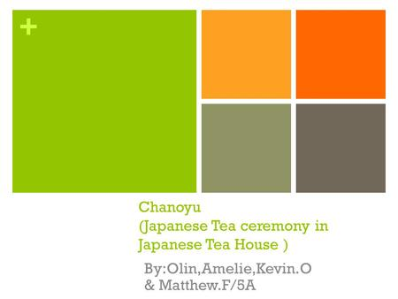+ Chanoyu (Japanese Tea ceremony in Japanese Tea House ) By:Olin,Amelie,Kevin.O & Matthew.F/5A.