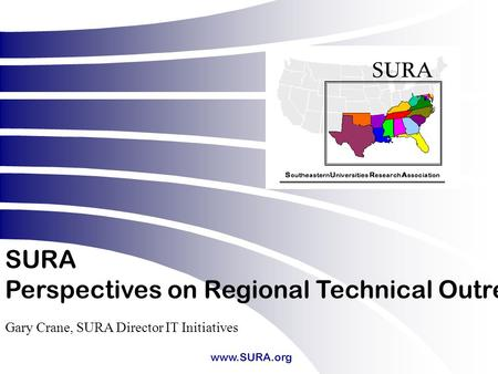 Www.SURA.org SURA Perspectives on Regional Technical Outreach Gary Crane, SURA Director IT Initiatives.