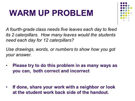 WARM UP PROBLEM A fourth-grade class needs five leaves each day to feed its 2 caterpillars. How many leaves would the students need each day for 12 caterpillars?