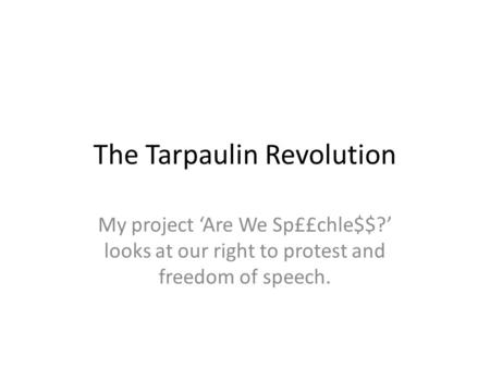 The Tarpaulin Revolution My project 'Are We Sp££chle$$?' looks at our right to protest and freedom of speech.