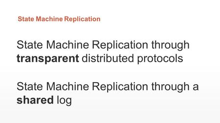State Machine Replication State Machine Replication through transparent distributed protocols State Machine Replication through a shared log.