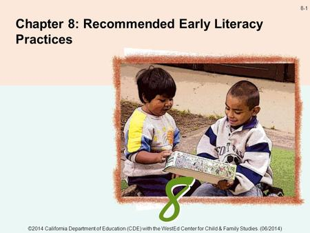 8-1 Chapter 8: Recommended Early Literacy Practices ©2014 California Department of Education (CDE) with the WestEd Center for Child & Family Studies. (06/2014)
