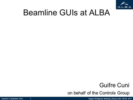 Kappa Workgroup Meeting | Bessy | Nov 28-29, 2011Session 4: Beamline GUIs 1 Beamline GUIs at ALBA Guifre Cuni on behalf of the Controls Group.