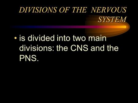 DIVISIONS OF THE NERVOUS SYSTEM is divided into two main divisions: the CNS and the PNS.