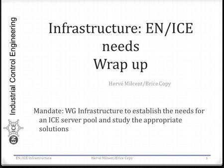 Industrial Control Engineering Infrastructure: EN/ICE needs Wrap up Mandate: WG Infrastructure to establish the needs for an ICE server pool and study.