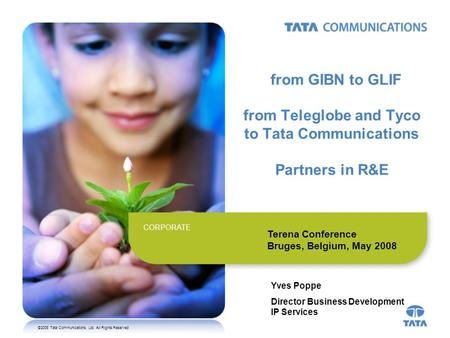 ©2008 Tata Communications, Ltd. All Rights Reserved CORPORATE from GIBN to GLIF from Teleglobe and Tyco to Tata Communications Partners in R&E Yves Poppe.