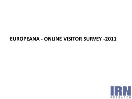EUROPEANA - ONLINE VISITOR SURVEY -2011. Methodology and aims Profile of survey respondents Reasons for visiting Europeana Finding out about Europeana.