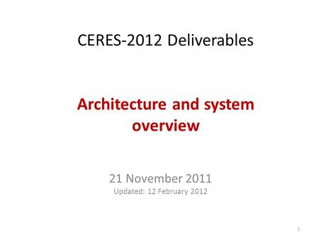 CERES-2012 Deliverables Architecture and system overview 21 November 2011 Updated: 12 February 2012 1.