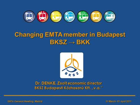 EMTA General Meeting, Madrid31 March- 01 April 20 11 Changing EMTA member in Budapest BKSZ → BKK Dr. DENKE, Zsolt economic director BKSZ Budapesti Közhasznú.