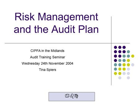 Risk Management and the Audit Plan abc CIPFA in the Midlands Audit Training Seminar Wednesday 24th November 2004 Tina Spiers.