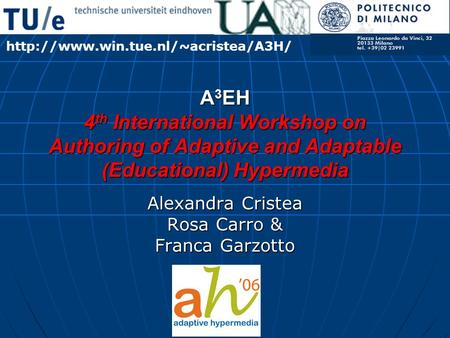 A 3 EH 4 th International Workshop on Authoring of Adaptive and Adaptable (Educational) Hypermedia Alexandra Cristea Rosa Carro & Franca Garzotto
