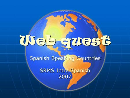 Web quest Spanish Speaking Countries SRMS Intro Spanish 2007.