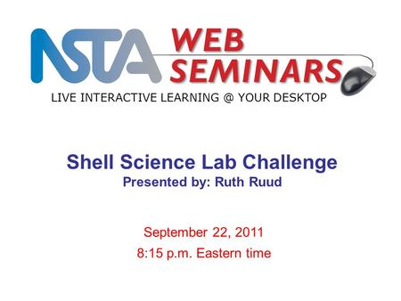 LIVE INTERACTIVE YOUR DESKTOP September 22, 2011 8:15 p.m. Eastern time Shell Science Lab Challenge Presented by: Ruth Ruud.