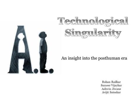 An insight into the posthuman era Rohan Railkar Sameer Vijaykar Ashwin Jiwane Avijit Satoskar.