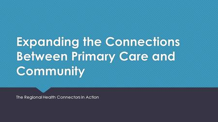 Expanding the Connections Between Primary Care and Community The Regional Health Connectors in Action.