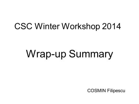 CSC Winter Workshop 2014 Wrap-up Summary COSMIN Filipescu.