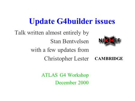 Update G4builder issues Talk written almost entirely by Stan Bentvelsen with a few updates from Christopher Lester ATLAS G4 Workshop December 2000 CAMBRIDGE.