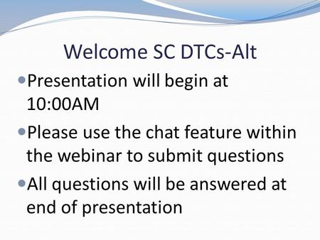 Welcome SC DTCs-Alt Presentation will begin at 10:00AM Please use the chat feature within the webinar to submit questions All questions will be answered.