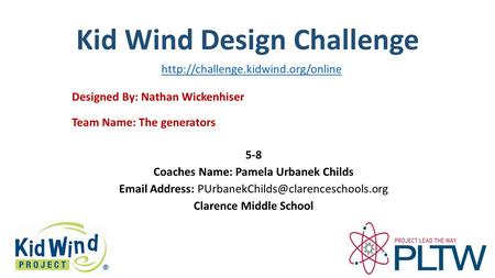Kid Wind Design Challenge Team Name: The generators Designed By: Nathan Wickenhiser 5-8 Coaches Name: Pamela Urbanek Childs  Address:
