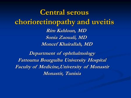 Central serous chorioretinopathy and uveitis Central serous chorioretinopathy and uveitis Rim Kahloun, MD Sonia Zaouali, MD Moncef Khairallah, MD Moncef.