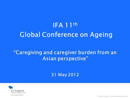 "© Tsao Foundation. No unauthorised reproduction. IFA 11 th Global Conference on Ageing ""Caregiving and caregiver burden from an Asian perspective"" 31 May."