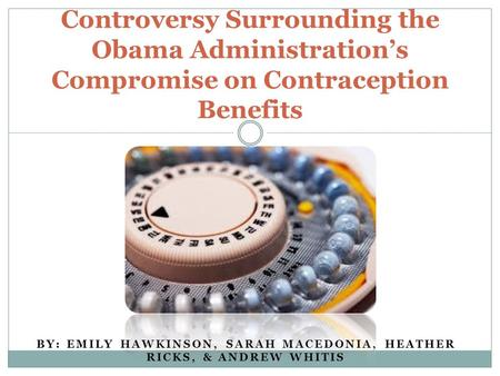 BY: EMILY HAWKINSON, SARAH MACEDONIA, HEATHER RICKS, & ANDREW WHITIS Controversy Surrounding the Obama Administration's Compromise on Contraception Benefits.