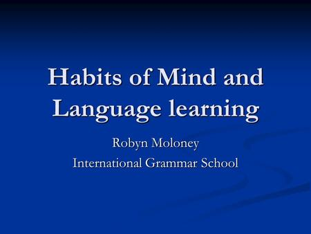 Habits of Mind and Language learning Robyn Moloney International Grammar School.
