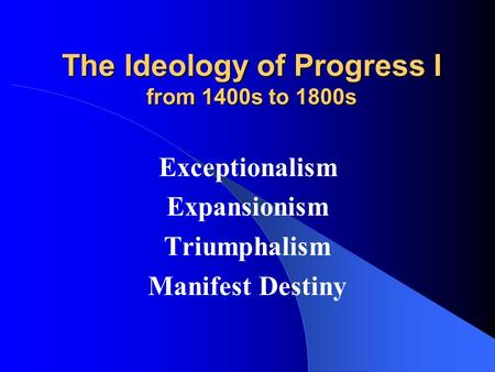 The Ideology of Progress I from 1400s to 1800s Exceptionalism Expansionism Triumphalism Manifest Destiny.