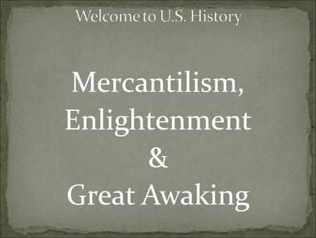 Mercantilism, Enlightenment & Great Awaking. 1. Based on the video, what is mercantilism? 2. Why are colonies important in a mercantilist system?