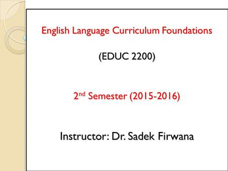 English Language Curriculum Foundations (EDUC 2200) 2 nd Semester (2015-2016) Instructor: Dr. Sadek Firwana.