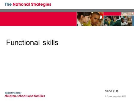 © Crown copyright 2008 Functional skills Slide 6.0.