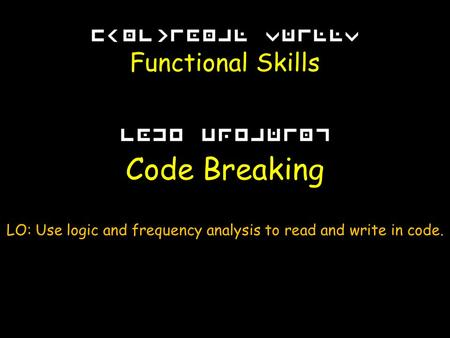 Functional Skills Code Breaking LO: Use logic and frequency analysis to read and write in code.