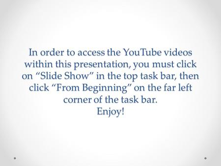 "In order to access the YouTube videos within this presentation, you must click on ""Slide Show"" in the top task bar, then click ""From Beginning"" on the."