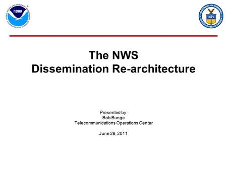 The NWS Dissemination Re-architecture Presented by: Bob Bunge Telecommunications Operations Center June 29, 2011.