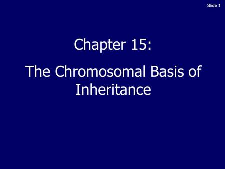 Slide 1 Chapter 15: The Chromosomal Basis of Inheritance.