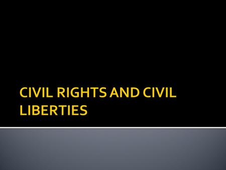 " CIVIL RIGHTS  ""Fair and Equal"" status and treatment from the government  Right to participate in the government  Basic right to be free from unequal."