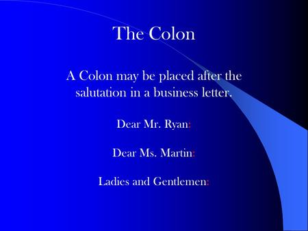The Colon A Colon may be placed after the salutation in a business letter. Dear Mr. Ryan: Dear Ms. Martin: Ladies and Gentlemen: