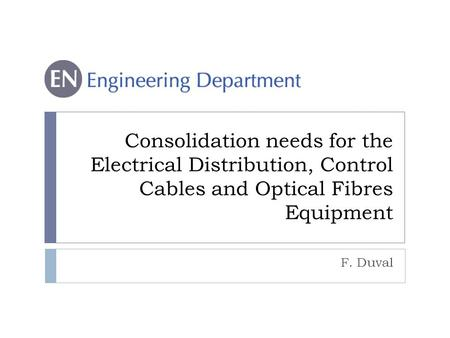 Consolidation needs for the Electrical Distribution, Control Cables and Optical Fibres Equipment F. Duval.