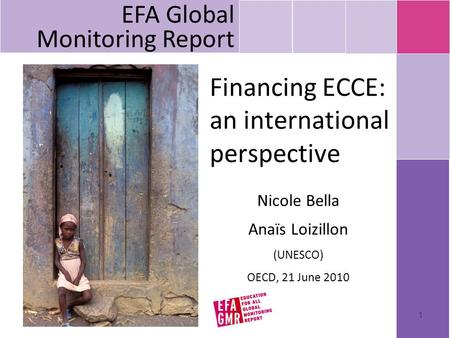 1 Financing ECCE: an international perspective Nicole Bella Anaïs Loizillon (UNESCO) OECD, 21 June 2010 EFA Global Monitoring Report.