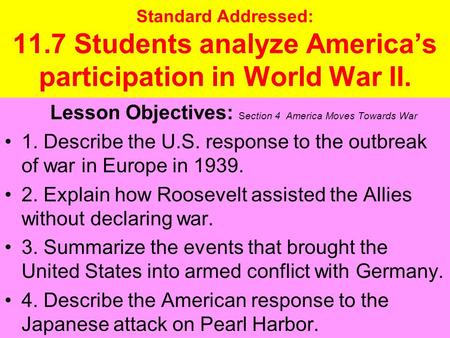Standard Addressed: 11.7 Students analyze America's participation in World War II. Lesson Objectives: Section 4 America Moves Towards War 1. Describe the.