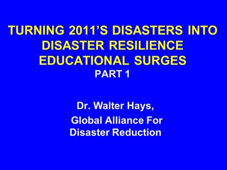 TURNING 2011'S DISASTERS INTO DISASTER RESILIENCE EDUCATIONAL SURGES PART 1 Dr. Walter Hays, Global Alliance For Disaster Reduction.